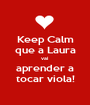 Keep Calm que a Laura vai aprender a tocar viola! - Personalised Poster A1 size