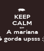KEEP CALM que A mariana é gorda upsss :) - Personalised Poster A1 size