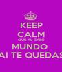 KEEP CALM QUE AL CABO MUNDO  AI TE QUEDAS - Personalised Poster A1 size