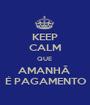 KEEP CALM QUE  AMANHÃ  É PAGAMENTO - Personalised Poster A1 size