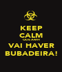 KEEP CALM QUE AMH VAI HAVER BUBADEIRA! - Personalised Poster A1 size