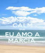 KEEP CALM QUE  EU AMO A MARCIA  - Personalised Poster A1 size