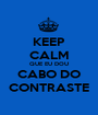 KEEP CALM QUE EU DOU CABO DO CONTRASTE - Personalised Poster A1 size