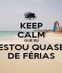 KEEP CALM QUE EU ESTOU QUASE DE FÉRIAS - Personalised Poster A1 size