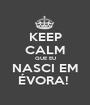 KEEP CALM QUE EU NASCI EM ÉVORA!  - Personalised Poster A1 size