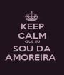KEEP CALM QUE EU SOU DA AMOREIRA  - Personalised Poster A1 size