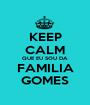KEEP CALM QUE EU SOU DA FAMILIA GOMES - Personalised Poster A1 size
