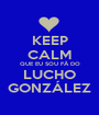 KEEP CALM QUE EU SOU FÃ DO LUCHO GONZÁLEZ - Personalised Poster A1 size