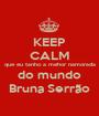 KEEP CALM que eu tanho a mehor namorada do mundo Bruna Serrão - Personalised Poster A1 size