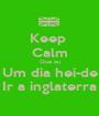 Keep  Calm Que eu Um dia hei-de Ir a inglaterra - Personalised Poster A1 size