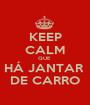 KEEP CALM QUE  HÁ JANTAR  DE CARRO - Personalised Poster A1 size