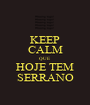KEEP CALM QUE  HOJE TEM SERRANO - Personalised Poster A1 size