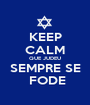 KEEP CALM QUE JUDEU SEMPRE SE   FODE  - Personalised Poster A1 size