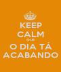 KEEP CALM QUE O DIA TÁ ACABANDO - Personalised Poster A1 size
