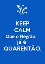 KEEP CALM Que o Negrão  já é QUARENTÃO. - Personalised Poster A1 size