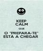 """KEEP CALM QUE O """"PREPARA-TE"""" ESTÁ A CHEGAR  - Personalised Poster A1 size"""