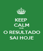KEEP  CALM QUE O RESULTADO SAI HOJE - Personalised Poster A1 size