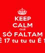 KEEP CALM QUE SÓ FALTAM 17 DIAS! É 17 tu tu tu É 17 tu tu tu - Personalised Poster A1 size