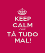 KEEP CALM QUE TÁ TUDO MAL! - Personalised Poster A1 size