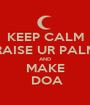 KEEP CALM RAISE UR PALM AND MAKE  DOA - Personalised Poster A1 size