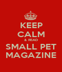 KEEP CALM & READ SMALL PET MAGAZINE - Personalised Poster A1 size