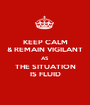 KEEP CALM & REMAIN VIGILANT AS THE SITUATION IS FLUID - Personalised Poster A1 size