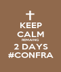 KEEP CALM REMAING 2 DAYS #CONFRA - Personalised Poster A1 size