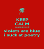 KEEP CALM roses are red  violets are blue  i suck at poetry - Personalised Poster A1 size