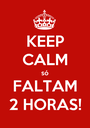 KEEP CALM só FALTAM 2 HORAS! - Personalised Poster A1 size