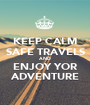 KEEP CALM SAFE TRAVELS AND ENJOY YOR ADVENTURE - Personalised Poster A1 size