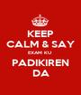 KEEP CALM & SAY EXAM KU  PADIKIREN DA - Personalised Poster A1 size
