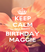 KEEP CALM SAY HAPPY  BIRTHDAY MAGGIE - Personalised Poster A1 size