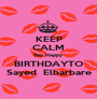 KEEP CALM Say Happy  BIRTHDAYTO  Sayed  Elbarbare  - Personalised Poster A1 size