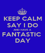 KEEP CALM SAY I DO AND HAVE A  FANTASTIC  DAY - Personalised Poster A1 size