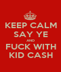 KEEP CALM SAY YE AND FUCK WITH KID CASH - Personalised Poster A1 size