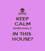 KEEP CALM SERIOUSLY IN THIS  HOUSE? - Personalised Poster A1 size