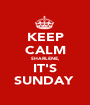 KEEP CALM SHARLENE,  IT'S SUNDAY  - Personalised Poster A1 size
