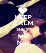 KEEP CALM SHE'S  MY NIG - Personalised Poster A1 size