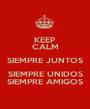 KEEP CALM SIEMPRE JUNTOS SIEMPRE UNIDOS SIEMPRE AMIGOS - Personalised Poster A1 size