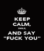 "KEEP CALM, SMILE, AND SAY ""FUCK YOU"" - Personalised Poster A1 size"
