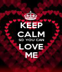 KEEP CALM SO YOU CAN LOVE ME - Personalised Poster A1 size