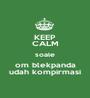 KEEP CALM soale om blekpanda udah kompirmasi - Personalised Poster A1 size