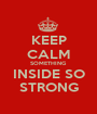 KEEP CALM SOMETHING INSIDE SO STRONG - Personalised Poster A1 size