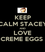 KEEP CALM STACEY AND LOVE CREME EGGS  - Personalised Poster A1 size