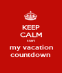 KEEP CALM start my vacation countdown  - Personalised Poster A1 size
