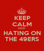 KEEP CALM STOP  HATING ON THE 49ERS - Personalised Poster A1 size