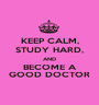 KEEP CALM, STUDY HARD, AND BECOME A GOOD DOCTOR - Personalised Poster A1 size