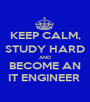 KEEP CALM, STUDY HARD AND BECOME AN IT ENGINEER  - Personalised Poster A1 size