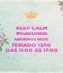 KEEP CALM #SuasLindas ABRIREMOS NESTE FERIADO 12/10 DAS 11:00 ÀS 17:00 - Personalised Poster A1 size