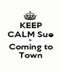 KEEP CALM Sue  is  Coming to Town - Personalised Poster A1 size